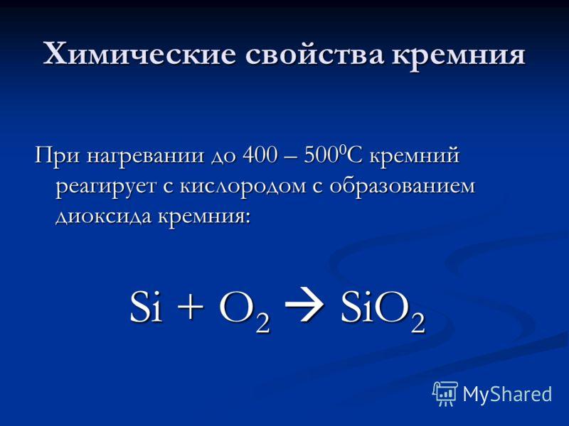 Химические свойства кремния При нагревании до 400 – 500 0 С кремний реагирует с кислородом с образованием диоксида кремния: Si + O 2 SiO 2 Si + O 2 SiO 2