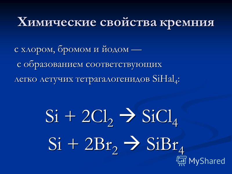 Химические свойства кремния с хлором, бромом и йодом с хлором, бромом и йодом с образованием соответствующих с образованием соответствующих легко летучих тетрагалогенидов SiHal 4 : Si + 2Cl 2 SiCl 4 Si + 2Cl 2 SiCl 4 Si + 2Br 2 SiBr 4 Si + 2Br 2 SiBr