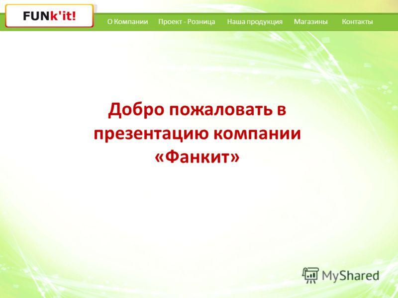О КомпанииНаша продукцияПроект - РозницаКонтакты Добро пожаловать в презентацию компании «Фанкит» Магазины