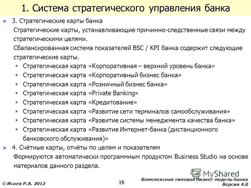 Комплексная типовая бизнес-модель банка Версия 4.0 19 © Исаев Р.А. 2012 1. Система стратегического управления банка 3. Стратегические карты банка Стратегические карты, устанавливающие причинно-следственные связи между стратегическими целями. Сбаланси