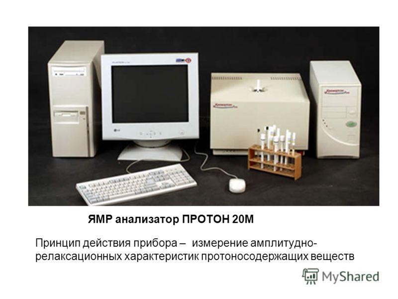 ЯМР анализатор ПРОТОН 20М Принцип действия прибора – измерение амплитудно- релаксационных характеристик протоносодержащих веществ