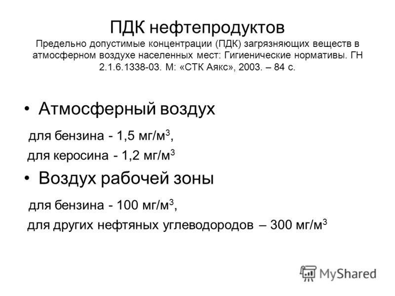 ПДК нефтепродуктов Предельно допустимые концентрации (ПДК) загрязняющих веществ в атмосферном воздухе населенных мест: Гигиенические нормативы. ГН 2.1.6.1338-03. М: «СТК Аякс», 2003. – 84 с. Атмосферный воздух для бензина - 1,5 мг/м 3, для керосина -