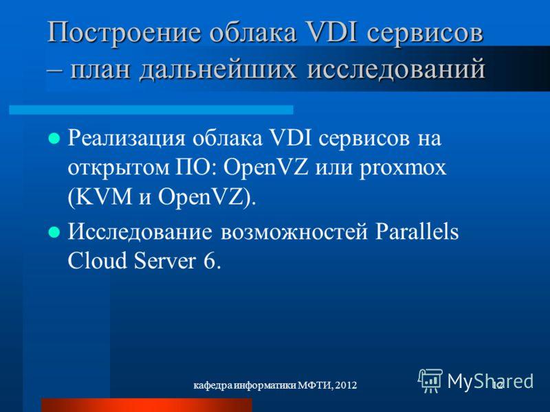 кафедра информатики МФТИ, 201212 Построение облака VDI сервисов – план дальнейших исследований Реализация облака VDI сервисов на открытом ПО: ОpenVZ или proxmox (KVM и OpenVZ). Исследование возможностей Parallels Cloud Server 6.