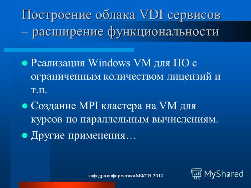 кафедра информатики МФТИ, 201213 Построение облака VDI сервисов – расширение функциональности Реализация Windows VM для ПО с ограниченным количеством лицензий и т.п. Создание MPI кластера на VM для курсов по параллельным вычислениям. Другие применени