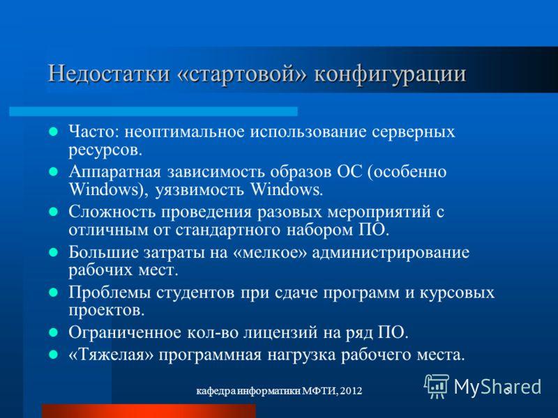 кафедра информатики МФТИ, 20125 Недостатки «стартовой» конфигурации Часто: неоптимальное использование серверных ресурсов. Аппаратная зависимость образов ОС (особенно Windows), уязвимость Windows. Сложность проведения разовых мероприятий с отличным о