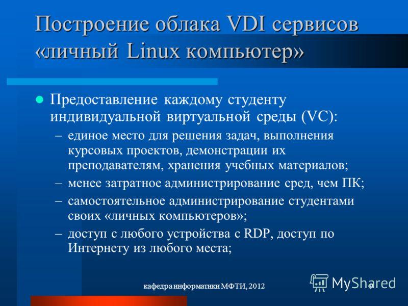 кафедра информатики МФТИ, 20129 Построение облака VDI сервисов «личный Linux компьютер» Предоставление каждому студенту индивидуальной виртуальной среды (VC): –единое место для решения задач, выполнения курсовых проектов, демонстрации их преподавател
