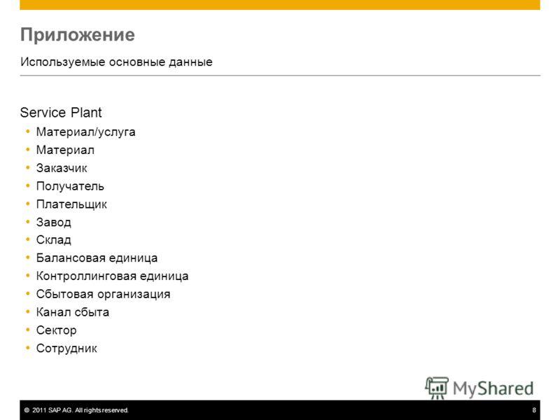 ©2011 SAP AG. All rights reserved.8 Приложение Используемые основные данные Service Plant Материал/услуга Материал Заказчик Получатель Плательщик Завод Склад Балансовая единица Контроллинговая единица Сбытовая организация Канал сбыта Сектор Сотрудник