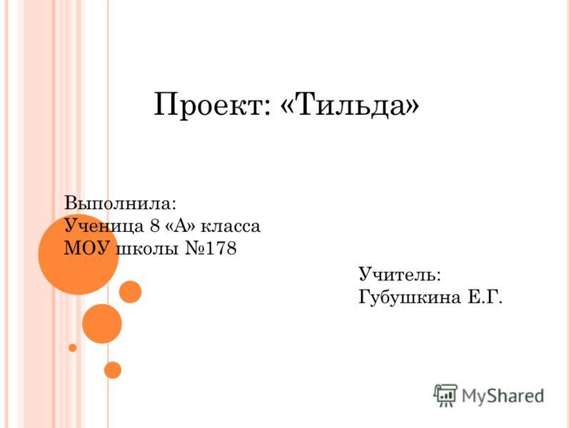 Проект: «Тильда» Выполнила: Ученица 8 «А» класса МОУ школы 178 Учитель: Губушкина Е.Г.