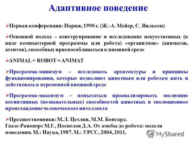Адаптивное поведение Первая конференция: Париж, 1990 г. (Ж.-А. Мейер, С. Вильсон) Основной подход – конструирование и исследование искусственных (в виде компьютерной программы или робота) «организмов» (аниматов, агентов), способных приспосабливаться