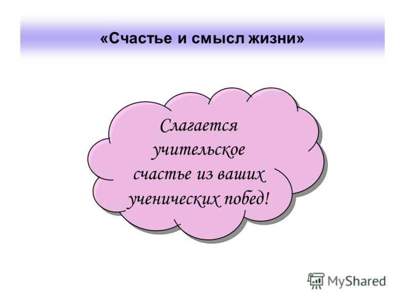 «Счастье и смысл жизни» Слагается учительское счастье из ваших ученических побед!