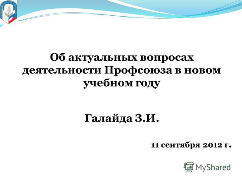 Об актуальных вопросах деятельности Профсоюза в новом учебном году Галайда З.И. 11 сентября 2012 г.