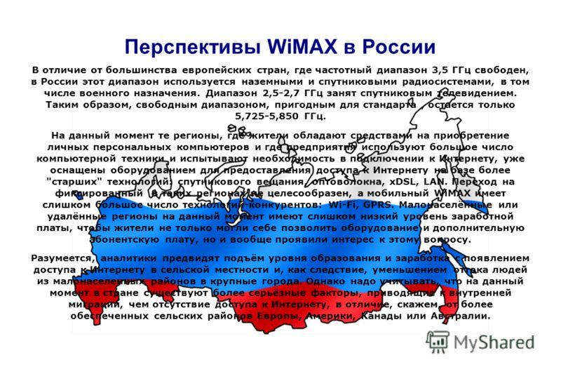 Перспективы WiMAX в России В отличие от большинства европейских стран, где частотный диапазон 3,5 ГГц свободен, в России этот диапазон используется наземными и спутниковыми радиосистемами, в том числе военного назначения. Диапазон 2,5-2,7 ГГц занят с