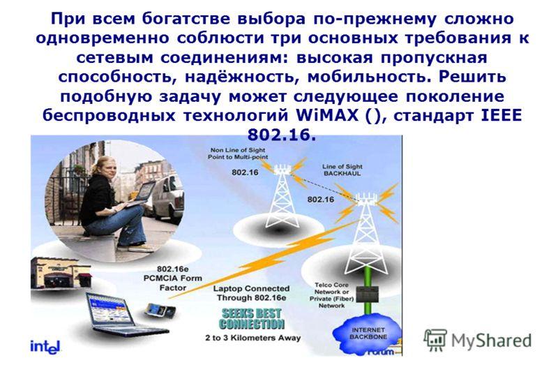 При всем богатстве выбора по-прежнему сложно одновременно соблюсти три основных требования к сетевым соединениям: высокая пропускная способность, надёжность, мобильность. Решить подобную задачу может следующее поколение беспроводных технологий WiMAX