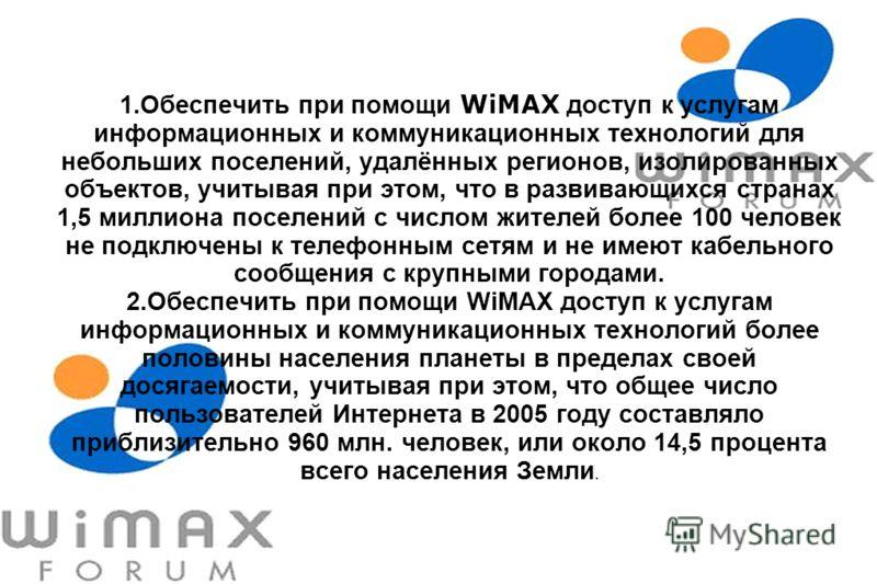1.Обеспечить при помощи WiMAX доступ к услугам информационных и коммуникационных технологий для небольших поселений, удалённых регионов, изолированных объектов, учитывая при этом, что в развивающихся странах 1,5 миллиона поселений с числом жителей бо
