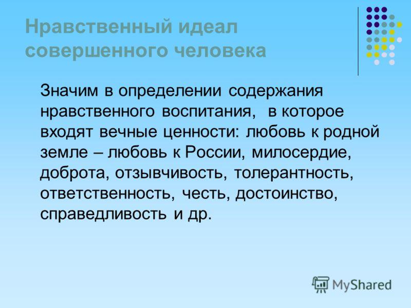 Нравственный идеал совершенного человека Значим в определении содержания нравственного воспитания, в которое входят вечные ценности: любовь к родной земле – любовь к России, милосердие, доброта, отзывчивость, толерантность, ответственность, честь, до