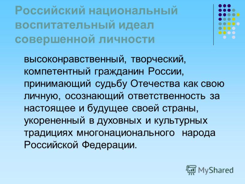 Российский национальный воспитательный идеал совершенной личности высоконравственный, творческий, компетентный гражданин России, принимающий судьбу Отечества как свою личную, осознающий ответственность за настоящее и будущее своей страны, укорененный
