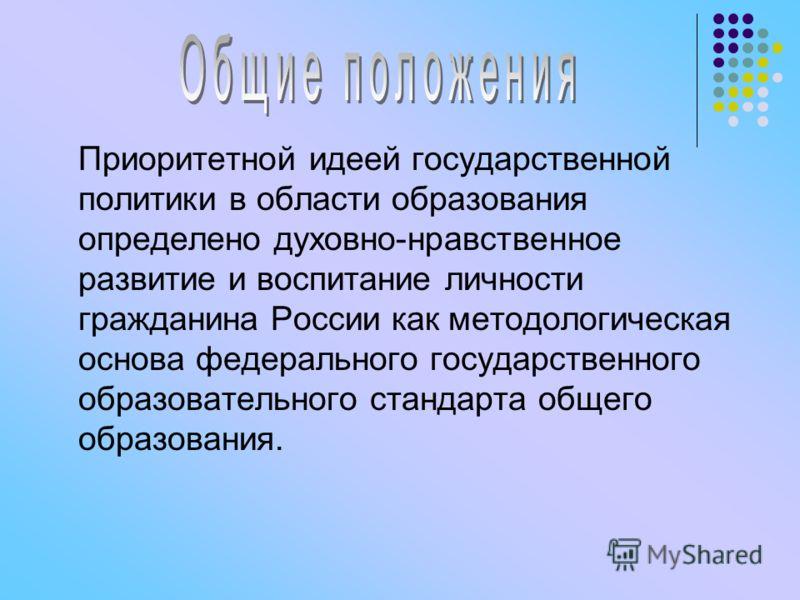 Приоритетной идеей государственной политики в области образования определено духовно-нравственное развитие и воспитание личности гражданина России как методологическая основа федерального государственного образовательного стандарта общего образования