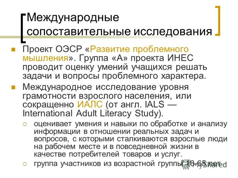 Международные сопоставительные исследования Проект ОЭСР «Развитие проблемного мышления». Группа «А» проекта ИНЕС проводит оценку умений учащихся решать задачи и вопросы проблемного характера. Международное исследование уровня грамотности взрослого на