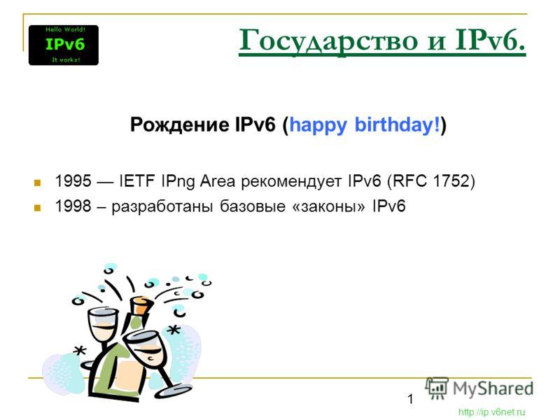 1 Государство и IPv6. Рождение IPv6 (happy birthday!) 1995 IETF IPng Area рекомендует IPv6 (RFC 1752) 1998 – разработаны базовые «законы» IPv6 http://ip.v6net.ru