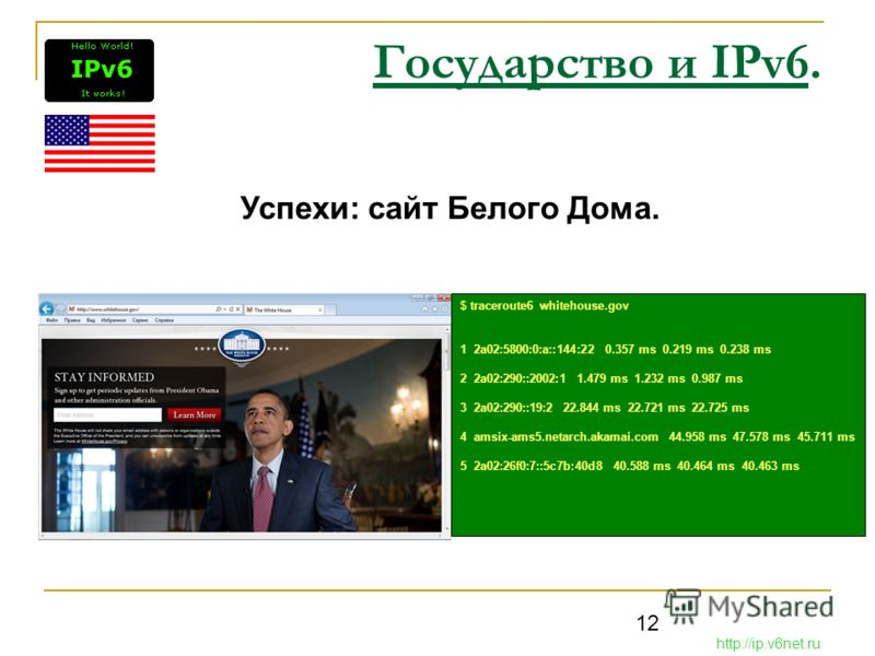 12 Государство и IPv6. Успехи: сайт Белого Дома. http://ip.v6net.ru $ traceroute6 whitehouse.gov 1 2a02:5800:0:a::144:22 0.357 ms 0.219 ms 0.238 ms 2 2a02:290::2002:1 1.479 ms 1.232 ms 0.987 ms 3 2a02:290::19:2 22.844 ms 22.721 ms 22.725 ms 4 amsix-a