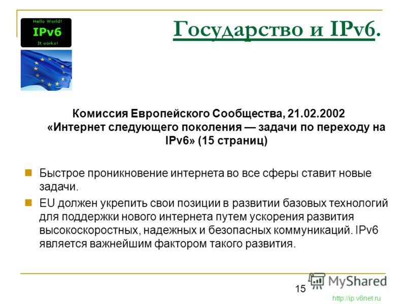 15 Государство и IPv6. Комиссия Европейского Сообщества, 21.02.2002 «Интернет следующего поколения задачи по переходу на IPv6» (15 страниц) Быстрое проникновение интернета во все сферы ставит новые задачи. EU должен укрепить свои позиции в развитии б