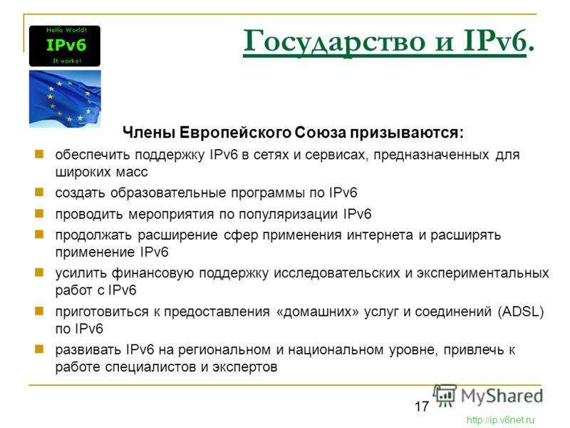 17 Государство и IPv6. Члены Европейского Союза призываются: обеспечить поддержку IPv6 в сетях и сервисах, предназначенных для широких масс создать образовательные программы по IPv6 проводить мероприятия по популяризации IPv6 продолжать расширение сф