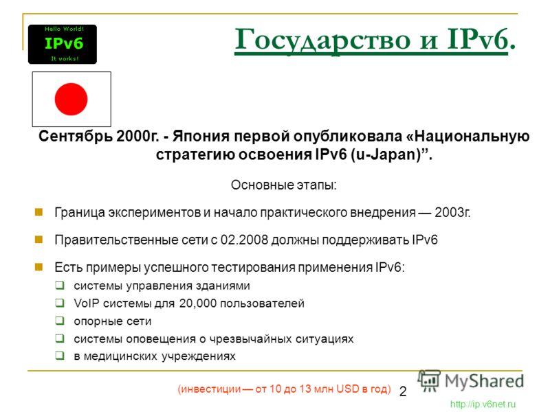 2 Государство и IPv6. Сентябрь 2000г. - Япония первой опубликовала «Национальную стратегию освоения IPv6 (u-Japan). Основные этапы: Граница экспериментов и начало практического внедрения 2003г. Правительственные сети с 02.2008 должны поддерживать IPv