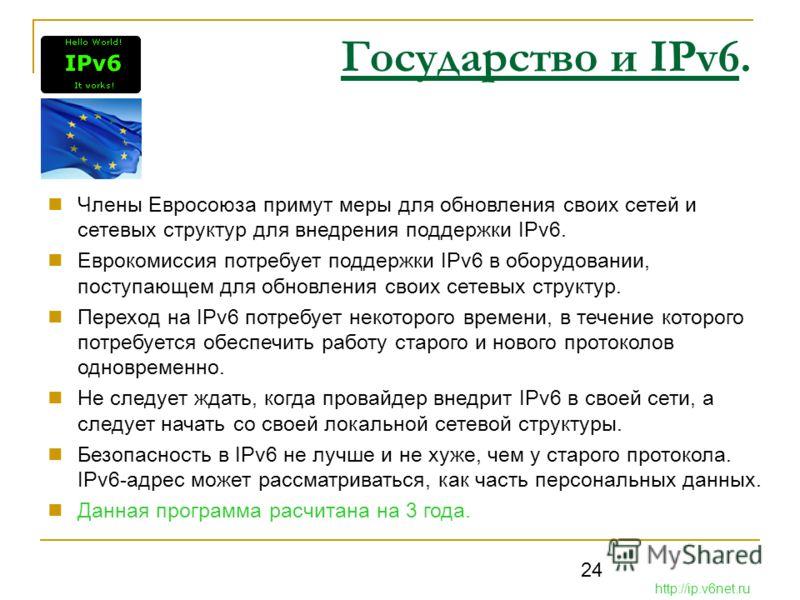 24 Государство и IPv6. Члены Евросоюза примут меры для обновления своих сетей и сетевых структур для внедрения поддержки IPv6. Еврокомиссия потребует поддержки IPv6 в оборудовании, поступающем для обновления своих сетевых структур. Переход на IPv6 по