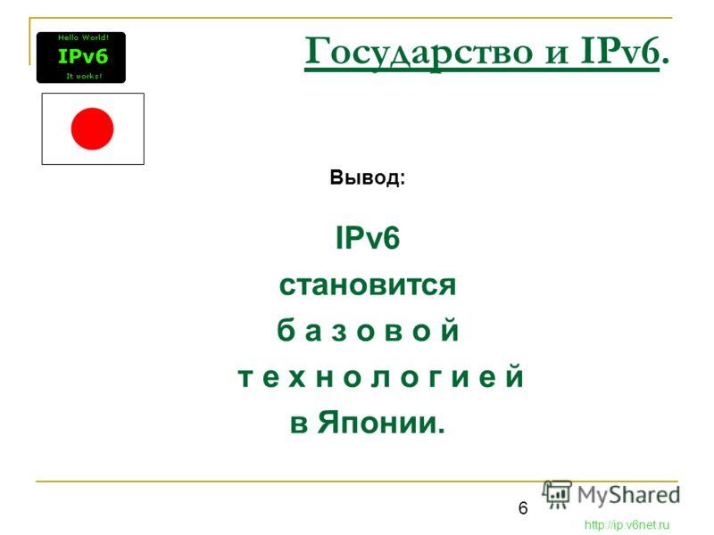 6 Государство и IPv6. Вывод: IPv6 становится б а з о в о й т е х н о л о г и е й в Японии. http://ip.v6net.ru