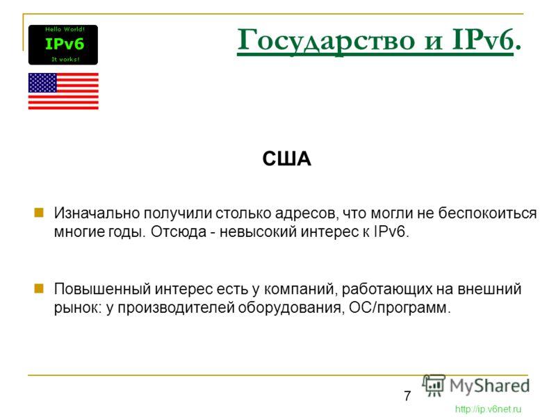 7 Государство и IPv6. США Изначально получили столько адресов, что могли не беспокоиться многие годы. Отсюда - невысокий интерес к IPv6. Повышенный интерес есть у компаний, работающих на внешний рынок: у производителей оборудования, ОС/программ. http