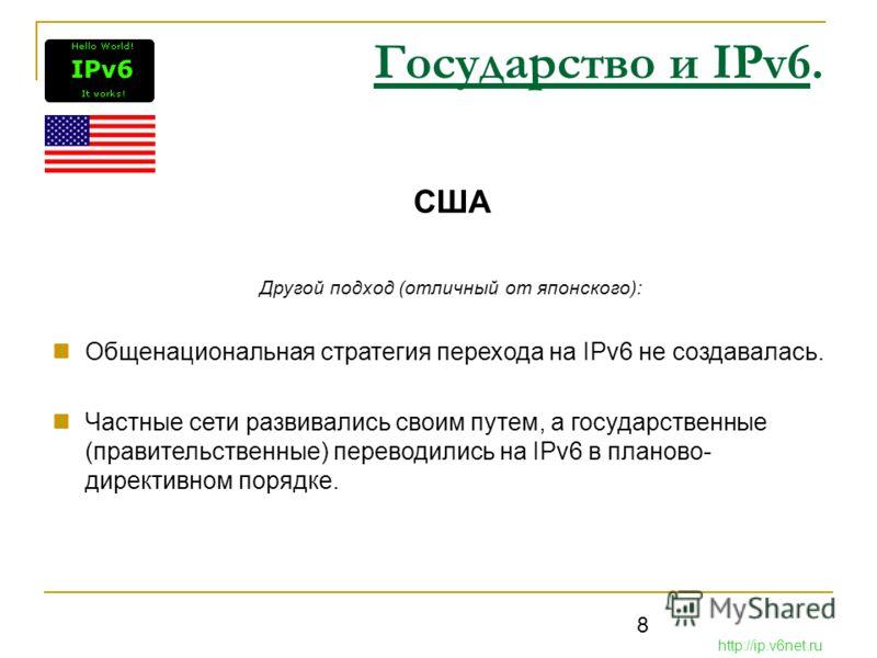 8 Государство и IPv6. США Другой подход (отличный от японского): Общенациональная стратегия перехода на IPv6 не создавалась. Частные сети развивались своим путем, а государственные (правительственные) переводились на IPv6 в планово- директивном поряд
