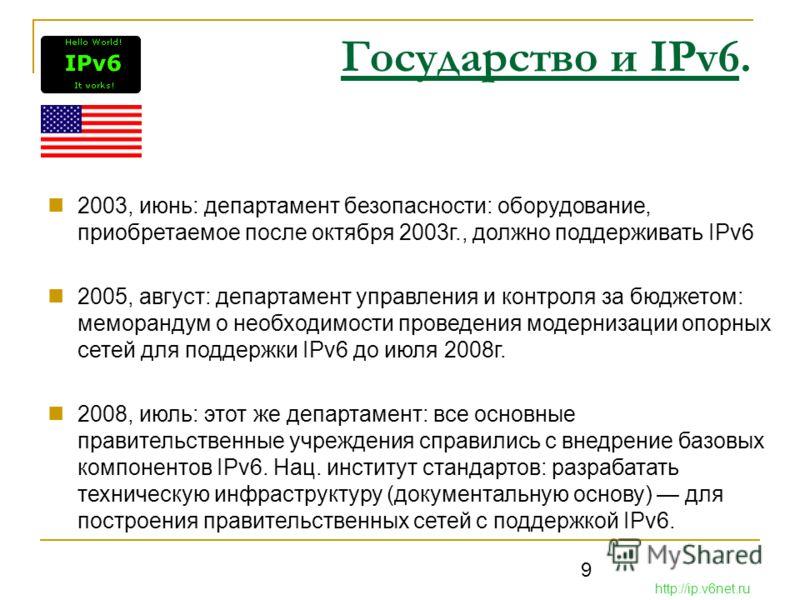 9 Государство и IPv6. 2003, июнь: департамент безопасности: оборудование, приобретаемое после октября 2003г., должно поддерживать IPv6 2005, август: департамент управления и контроля за бюджетом: меморандум о необходимости проведения модернизации опо