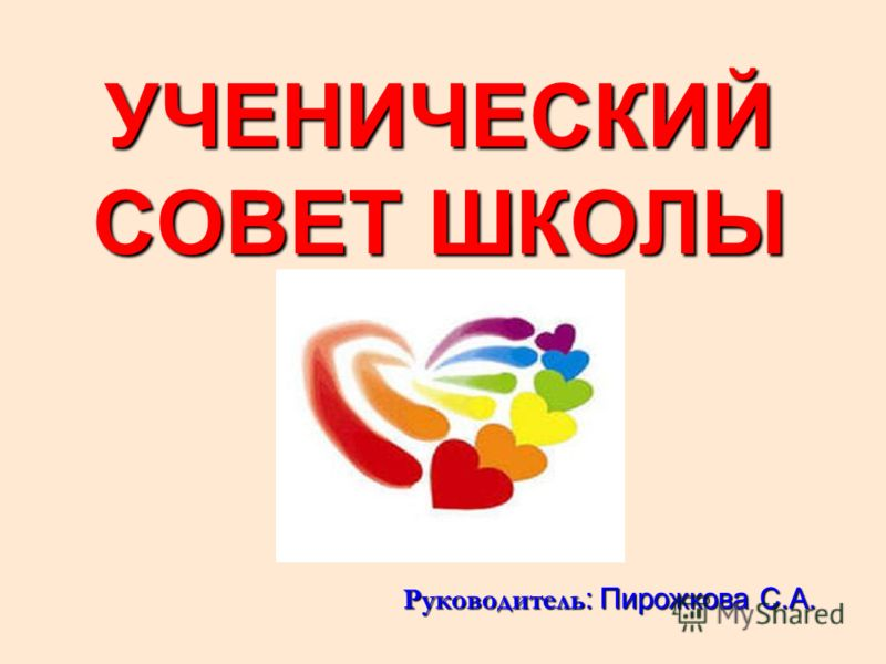 УЧЕНИЧЕСКИЙ СОВЕТ ШКОЛЫ Руководитель : Пирожкова С.А.