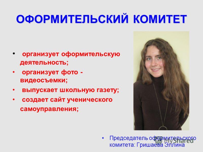ОФОРМИТЕЛЬСКИЙ КОМИТЕТ организует оформительскую деятельность; организует фото - видеосъемки; выпускает школьную газету; создает сайт ученического самоуправления; Председатель оформительского комитета: Гришаева Эллина