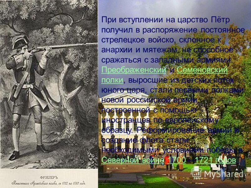 При вступлении на царство Пётр получил в распоряжение постоянное стрелецкое войско, склонное к анархии и мятежам, не способное сражаться с западными армиями. Преображенский и Семёновский полки, выросшие из детских потех юного царя, стали первыми полк