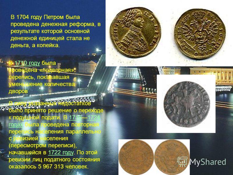 В 1704 году Петром была проведена денежная реформа, в результате которой основной денежной единицей стала не деньга, а копейка. В 1710 году была проведена «подворная» перепись, показавшая уменьшение количества дворов1710 году В силу указанных недоста