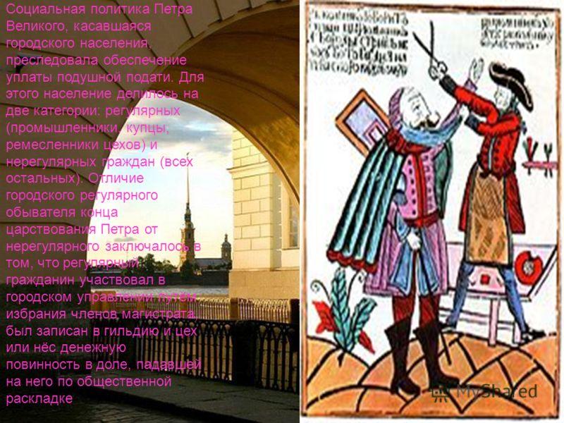 Социальная политика Петра Великого, касавшаяся городского населения, преследовала обеспечение уплаты подушной подати. Для этого население делилось на две категории: регулярных (промышленники, купцы, ремесленники цехов) и нерегулярных граждан (всех ос