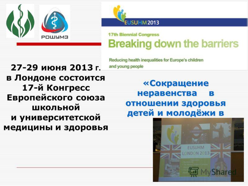 27-29 июня 2013 г. в Лондоне состоится 17-й Конгресс Европейского союза школьной и университетской медицины и здоровья «Сокращение неравенства в отношении здоровья детей и молодёжи в Европе»