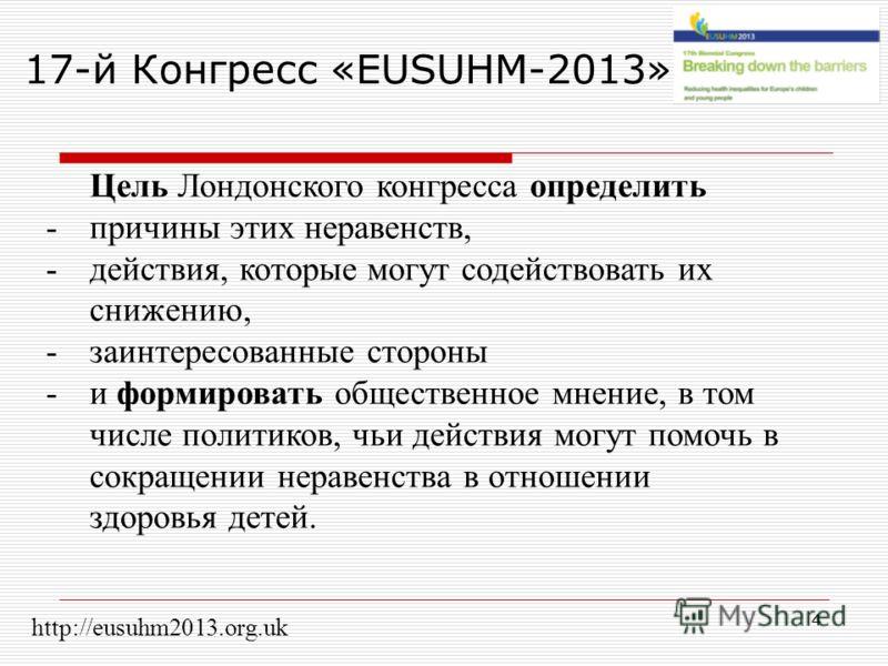 4 17-й Конгресс «EUSUHM-2013» Цель Лондонского конгресса определить -причины этих неравенств, -действия, которые могут содействовать их снижению, -заинтересованные стороны -и формировать общественное мнение, в том числе политиков, чьи действия могут