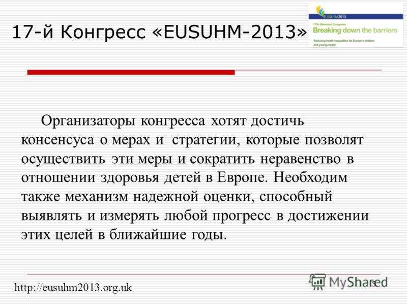 5 17-й Конгресс «EUSUHM-2013» Организаторы конгресса хотят достичь консенсуса о мерах и стратегии, которые позволят осуществить эти меры и сократить неравенство в отношении здоровья детей в Европе. Необходим также механизм надежной оценки, способный
