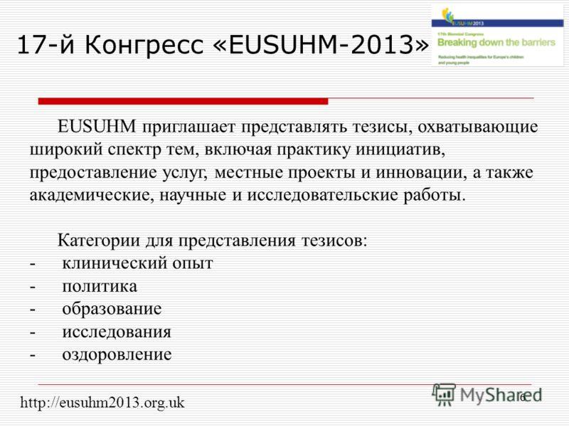 6 17-й Конгресс «EUSUHM-2013» EUSUHM приглашает представлять тезисы, охватывающие широкий спектр тем, включая практику инициатив, предоставление услуг, местные проекты и инновации, а также академические, научные и исследовательские работы. Категории
