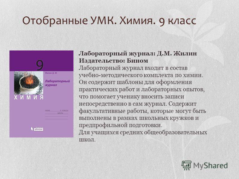 Отобранные УМК. Химия. 9 класс Лабораторный журнал: Д.М. Жилин Издательство: Бином Лабораторный журнал входит в состав учебно-методического комплекта по химии. Он содержит шаблоны для оформления практических работ и лабораторных опытов, что помогает