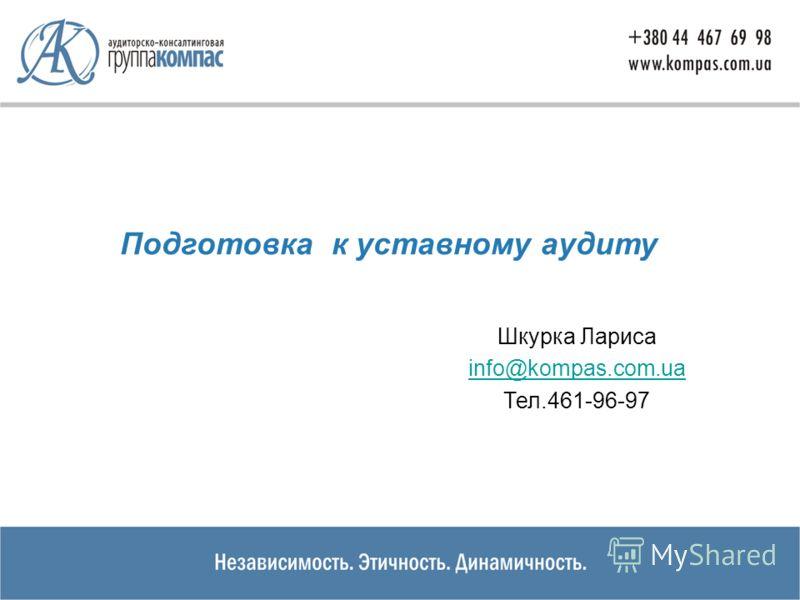 Подготовка к уставному аудиту Шкурка Лариса info@kompas.com.ua Тел.461-96-97