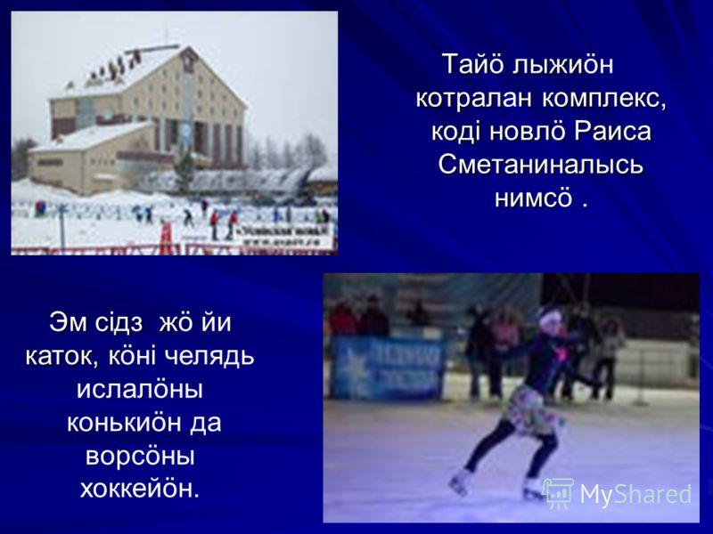 Тай лыжи котралн комплекс, кодi новл Раиса Сметаниналысь нимс Тайö лыжиöн котралан комплекс, кодi новлö Раиса Сметаниналысь нимсö. Эм сiдз ж каток, к Эм сiдз жö йи каток, кöнi челядь ислалöны конькиöн да ворсöны хоккейöн.