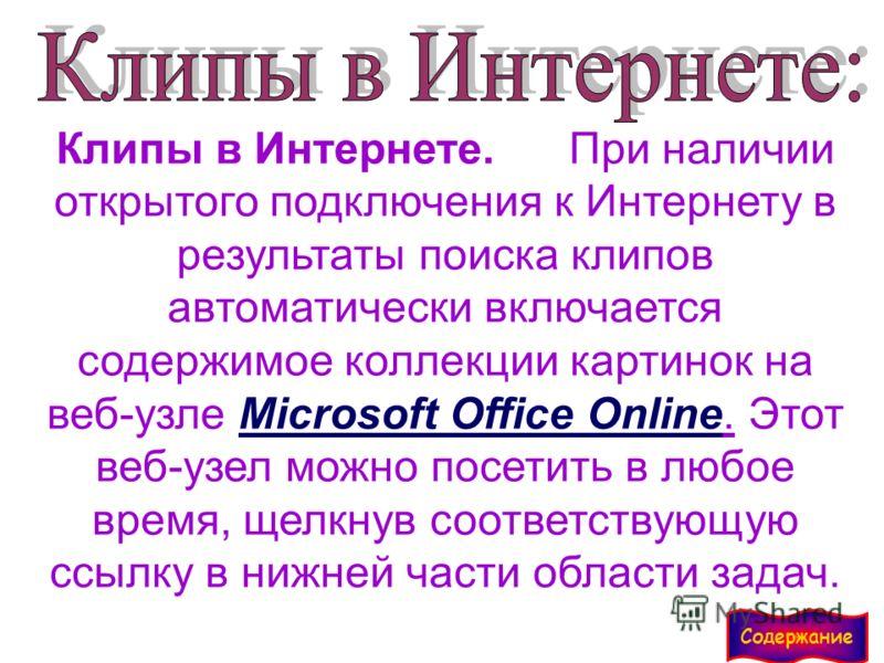 Клипы в Интернете. При наличии открытого подключения к Интернету в результаты поиска клипов автоматически включается содержимое коллекции картинок на веб-узле Microsoft Office Online. Этот веб-узел можно посетить в любое время, щелкнув соответствующу