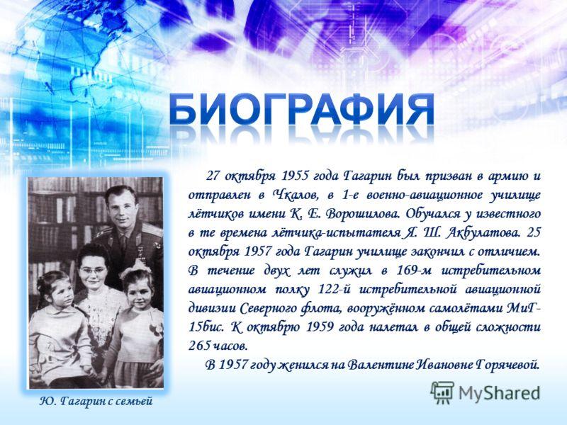 27 октября 1955 года Гагарин был призван в армию и отправлен в Чкалов, в 1-е военно-авиационное училище лётчиков имени К. Е. Ворошилова. Обучался у известного в те времена лётчика-испытателя Я. Ш. Акбулатова. 25 октября 1957 года Гагарин училище зако