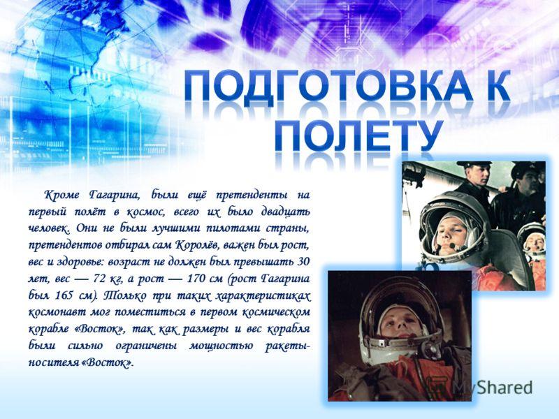 Кроме Гагарина, были ещё претенденты на первый полёт в космос, всего их было двадцать человек. Они не были лучшими пилотами страны, претендентов отбирал сам Королёв, важен был рост, вес и здоровье: возраст не должен был превышать 30 лет, вес 72 кг, а