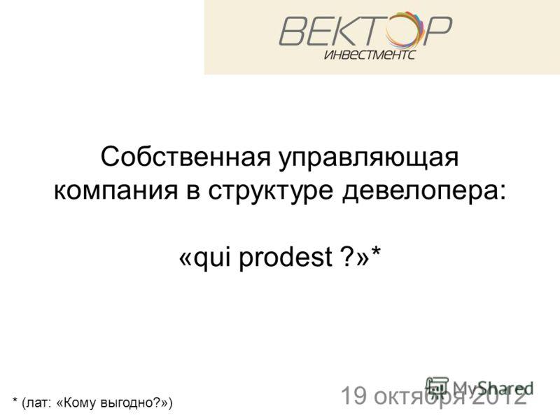 Собственная управляющая компания в структуре девелопера: «qui prodest ?»* 19 октября 2012 * (лат: «Кому выгодно?»)