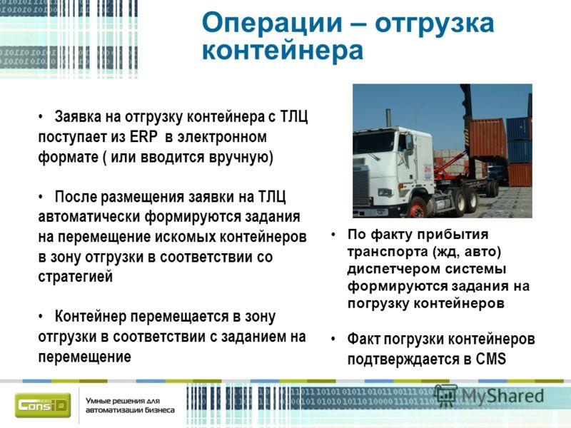 Операции – отгрузка контейнера Заявка на отгрузку контейнера с ТЛЦ поступает из ERP в электронном формате ( или вводится вручную) После размещения заявки на ТЛЦ автоматически формируются задания на перемещение искомых контейнеров в зону отгрузки в со