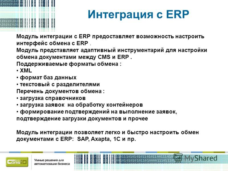 Интеграция с ERP Модуль интеграции с ERP предоставляет возможность настроить интерфейс обмена с ERP. Модуль представляет адаптивный инструментарий для настройки обмена документами между CMS и ERP. Поддерживаемые форматы обмена : XML формат баз данных